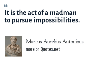 Marcus Aurelius Antoninus: It is the act of a madman to pursue impossibilities.