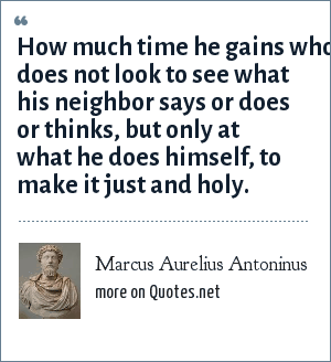 Marcus Aurelius Antoninus: How much time he gains who does not look to see what his neighbor says or does or thinks, but only at what he does himself, to make it just and holy.