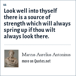 Marcus Aurelius Antoninus: Look well into thyself there is a source of strength which will always spring up if thou wilt always look there.