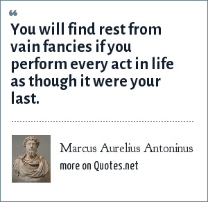 Marcus Aurelius Antoninus: You will find rest from vain fancies if you perform every act in life as though it were your last.
