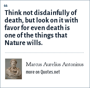 Marcus Aurelius Antoninus: Think not disdainfully of death, but look on it with favor for even death is one of the things that Nature wills.