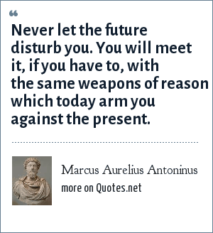 Marcus Aurelius Antoninus: Never let the future disturb you. You will meet it, if you have to, with the same weapons of reason which today arm you against the present.