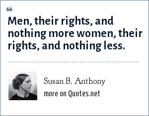 Susan B. Anthony: Men, their rights, and nothing more women, their rights, and nothing less.