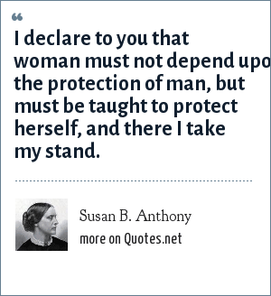 Susan B. Anthony: I declare to you that woman must not depend upon the protection of man, but must be taught to protect herself, and there I take my stand.