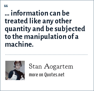 Stan Aogartem: ... information can be treated like any other quantity and be subjected to the manipulation of a machine.