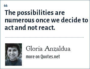 Gloria Anzaldua: The possibilities are numerous once we decide to act and not react.