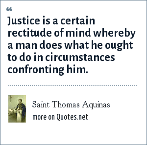 Saint Thomas Aquinas: Justice is a certain rectitude of mind whereby a man does what he ought to do in circumstances confronting him.