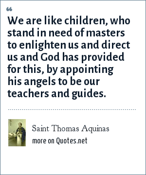 Saint Thomas Aquinas: We are like children, who stand in need of masters to enlighten us and direct us and God has provided for this, by appointing his angels to be our teachers and guides.