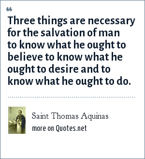 Saint Thomas Aquinas: Three things are necessary for the salvation of man to know what he ought to believe to know what he ought to desire and to know what he ought to do.
