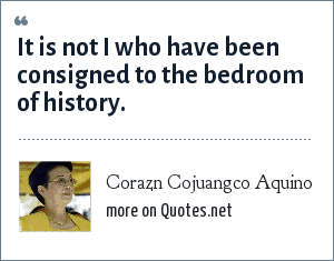 Corazn Cojuangco Aquino: It is not I who have been consigned to the bedroom of history.