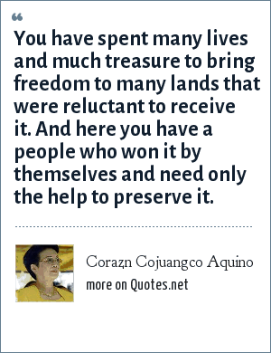 Corazn Cojuangco Aquino: You have spent many lives and much treasure to bring freedom to many lands that were reluctant to receive it. And here you have a people who won it by themselves and need only the help to preserve it.
