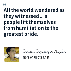 Corazn Cojuangco Aquino: All the world wondered as they witnessed ... a people lift themselves from humiliation to the greatest pride.