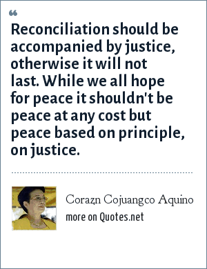 Corazn Cojuangco Aquino: Reconciliation should be accompanied by justice, otherwise it will not last. While we all hope for peace it shouldn't be peace at any cost but peace based on principle, on justice.