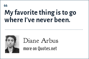 Diane Arbus: My favorite thing is to go where I've never been.