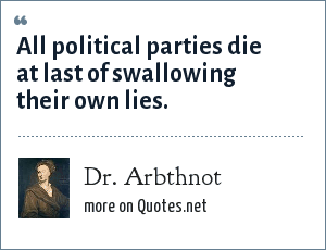 Dr. Arbthnot: All political parties die at last of swallowing their own lies.
