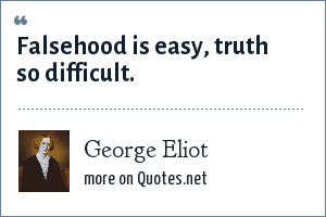 George Eliot: Falsehood is easy, truth so difficult.