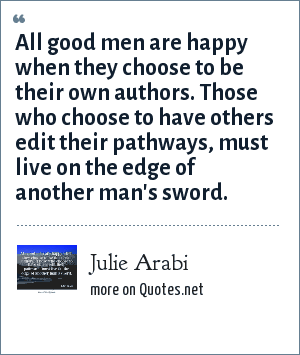 Julie Arabi: All good men are happy when they choose to be their own authors. Those who choose to have others edit their pathways, must live on the edge of another man's sword.