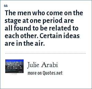Julie Arabi: The men who come on the stage at one period are all found to be related to each other. Certain ideas are in the air.
