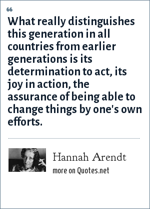 Hannah Arendt: What really distinguishes this generation in all countries from earlier generations is its determination to act, its joy in action, the assurance of being able to change things by one's own efforts.