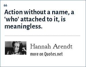 Hannah Arendt: Action without a name, a 'who' attached to it, is meaningless.