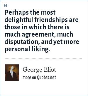 George Eliot: Perhaps the most delightful friendships are those in which there is much agreement, much disputation, and yet more personal liking.