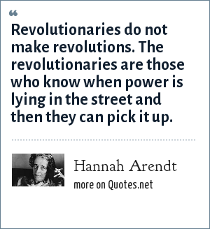 Hannah Arendt: Revolutionaries do not make revolutions. The revolutionaries are those who know when power is lying in the street and then they can pick it up.