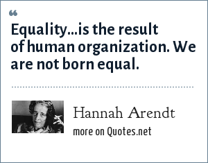 Hannah Arendt: Equality...is the result of human organization. We are not born equal.