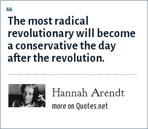 Hannah Arendt: The most radical revolutionary will become a conservative the day after the revolution.