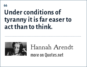 Hannah Arendt: Under conditions of tyranny it is far easer to act than to think.