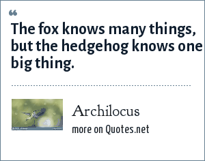 Archilocus: The fox knows many things, but the hedgehog knows one big thing.