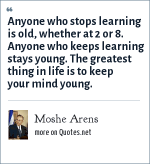 Moshe Arens: Anyone who stops learning is old, whether at 2 or 8. Anyone who keeps learning stays young. The greatest thing in life is to keep your mind young.