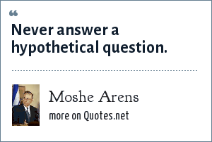 Moshe Arens: Never answer a hypothetical question.