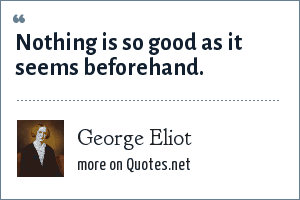George Eliot: Nothing is so good as it seems beforehand.