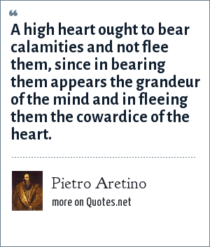 Pietro Aretino: A high heart ought to bear calamities and not flee them, since in bearing them appears the grandeur of the mind and in fleeing them the cowardice of the heart.