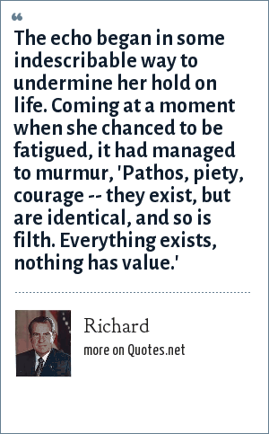 Richard: The echo began in some indescribable way to undermine her hold on life. Coming at a moment when she chanced to be fatigued, it had managed to murmur, 'Pathos, piety, courage -- they exist, but are identical, and so is filth. Everything exists, nothing has value.'
