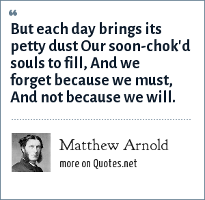 Matthew Arnold: But each day brings its petty dust Our soon-chok'd souls to fill, And we forget because we must, And not because we will.