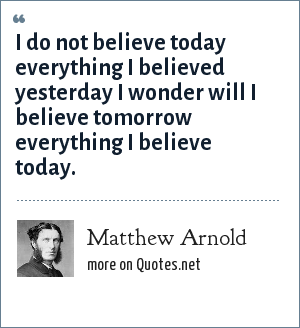 Matthew Arnold: I do not believe today everything I believed yesterday I wonder will I believe tomorrow everything I believe today.