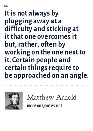 Matthew Arnold: It is not always by plugging away at a difficulty and sticking at it that one overcomes it but, rather, often by working on the one next to it. Certain people and certain things require to be approached on an angle.