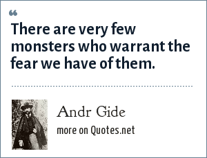 Andr Gide: There are very few monsters who warrant the fear we have of them.