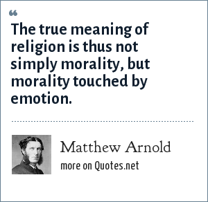 Matthew Arnold: The true meaning of religion is thus not simply morality, but morality touched by emotion.