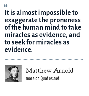 Matthew Arnold: It is almost impossible to exaggerate the proneness of the human mind to take miracles as evidence, and to seek for miracles as evidence.