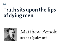 Matthew Arnold: Truth sits upon the lips of dying men.