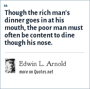 Edwin L. Arnold: Though the rich man's dinner goes in at his mouth, the poor man must often be content to dine though his nose.