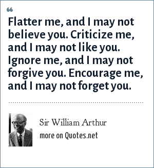 Sir William Arthur: Flatter me, and I may not believe you. Criticize me, and I may not like you. Ignore me, and I may not forgive you. Encourage me, and I may not forget you.