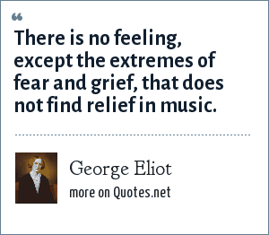 George Eliot: There is no feeling, except the extremes of fear and grief, that does not find relief in music.