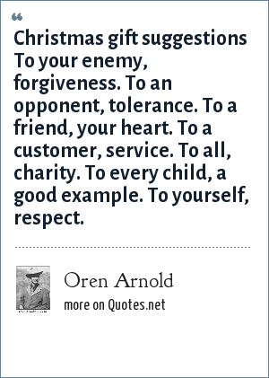 Oren Arnold: Christmas gift suggestions To your enemy, forgiveness. To an opponent, tolerance. To a friend, your heart. To a customer, service. To all, charity. To every child, a good example. To yourself, respect.