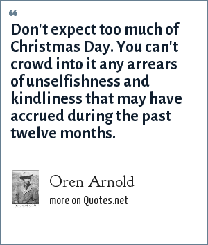 Oren Arnold: Don't expect too much of Christmas Day. You can't crowd into it any arrears of unselfishness and kindliness that may have accrued during the past twelve months.