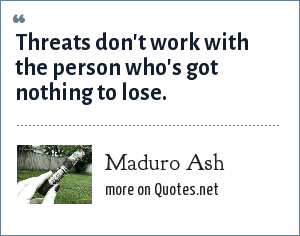 Maduro Ash: Threats don't work with the person who's got nothing to lose.