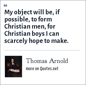 Thomas Arnold: My object will be, if possible, to form Christian men, for Christian boys I can scarcely hope to make.