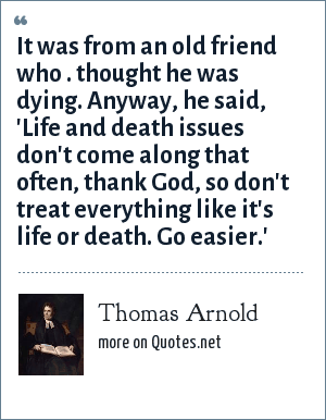 Thomas Arnold: It was from an old friend who . thought he was dying. Anyway, he said, 'Life and death issues don't come along that often, thank God, so don't treat everything like it's life or death. Go easier.'